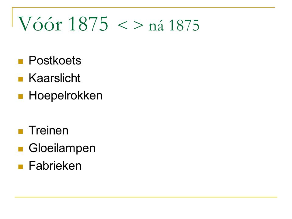 Vóór 1875 < > ná 1875 Postkoets Kaarslicht Hoepelrokken Treinen
