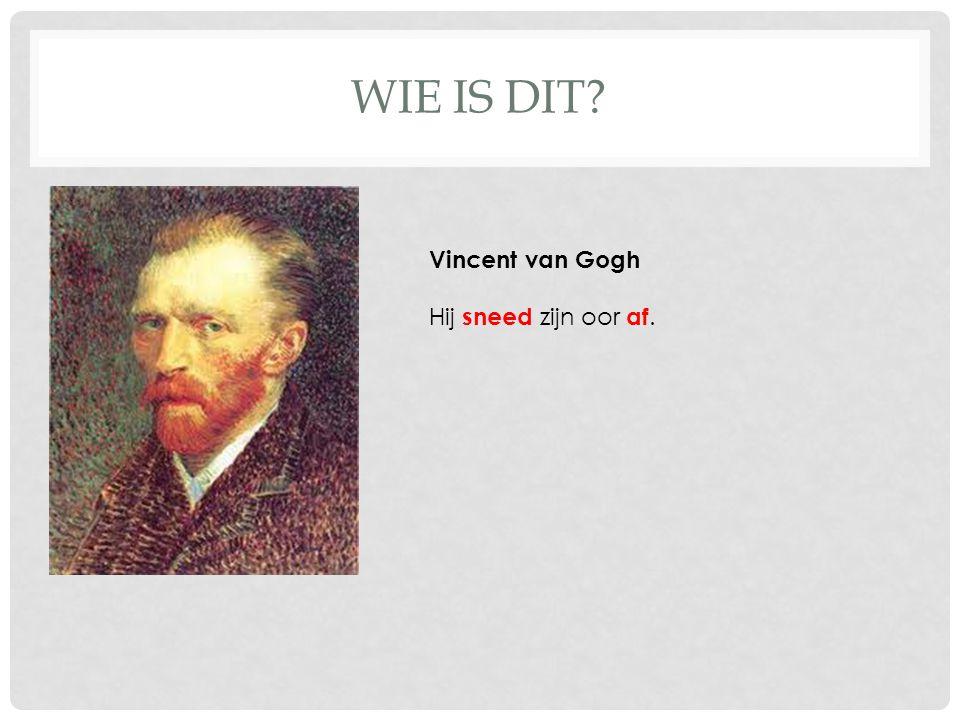 WIE IS DIT Vincent van Gogh Hij sneed zijn oor af.
