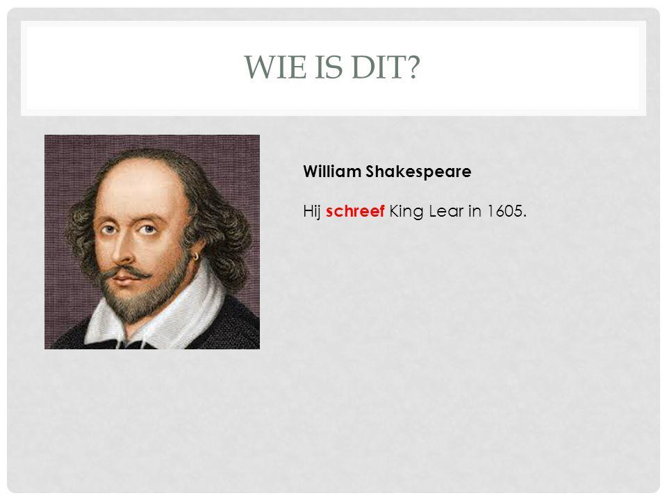 WIE IS DIT William Shakespeare Hij schreef King Lear in 1605.
