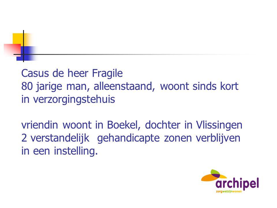 Casus de heer Fragile 80 jarige man, alleenstaand, woont sinds kort in verzorgingstehuis vriendin woont in Boekel, dochter in Vlissingen 2 verstandelijk gehandicapte zonen verblijven in een instelling.