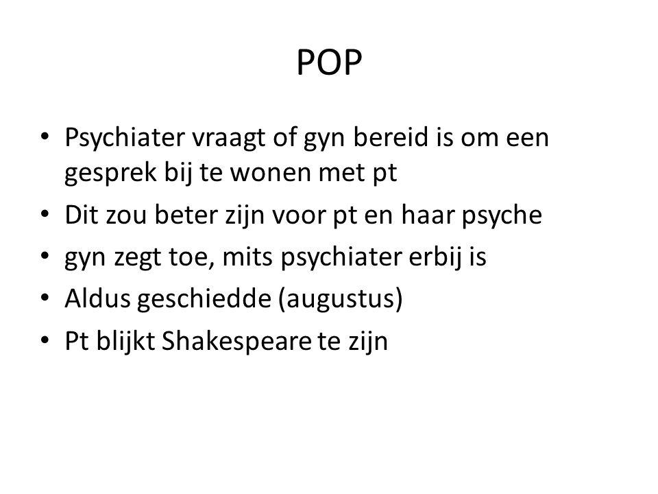 POP Psychiater vraagt of gyn bereid is om een gesprek bij te wonen met pt. Dit zou beter zijn voor pt en haar psyche.