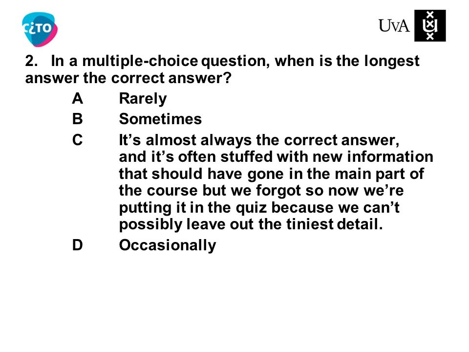 2. In a multiple-choice question, when is the longest answer the correct answer