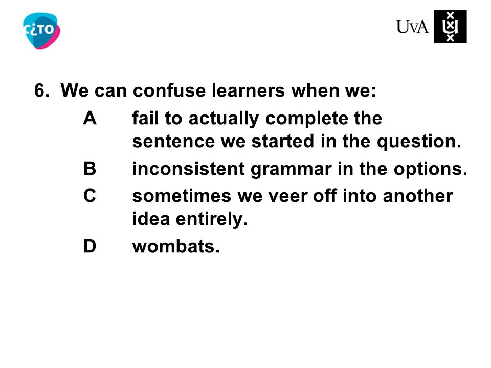 6. We can confuse learners when we: