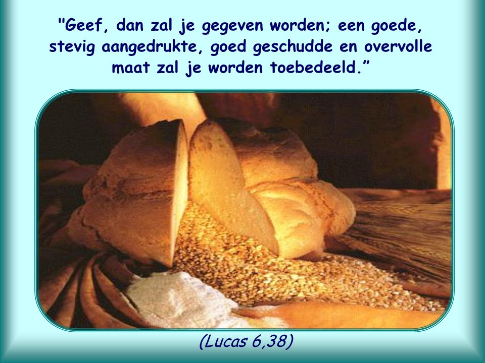 Geef, dan zal je gegeven worden; een goede, stevig aangedrukte, goed geschudde en overvolle maat zal je worden toebedeeld.