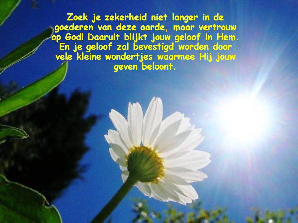 Zoek je zekerheid niet langer in de goederen van deze aarde, maar vertrouw op God.