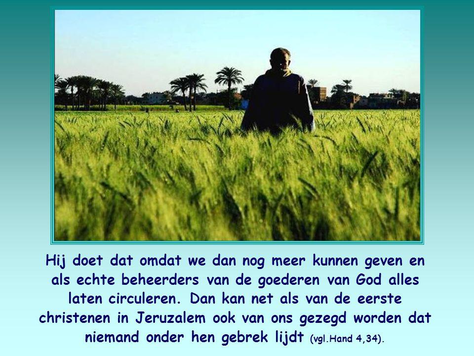Hij doet dat omdat we dan nog meer kunnen geven en als echte beheerders van de goederen van God alles laten circuleren.