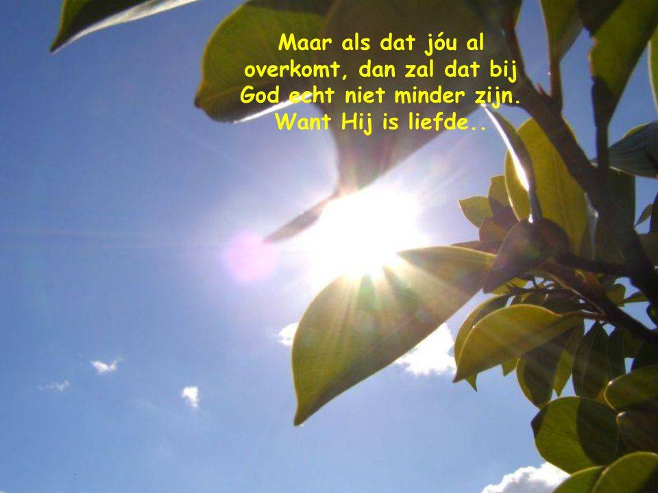 Maar als dat jóu al overkomt, dan zal dat bij God echt niet minder zijn. Want Hij is liefde..