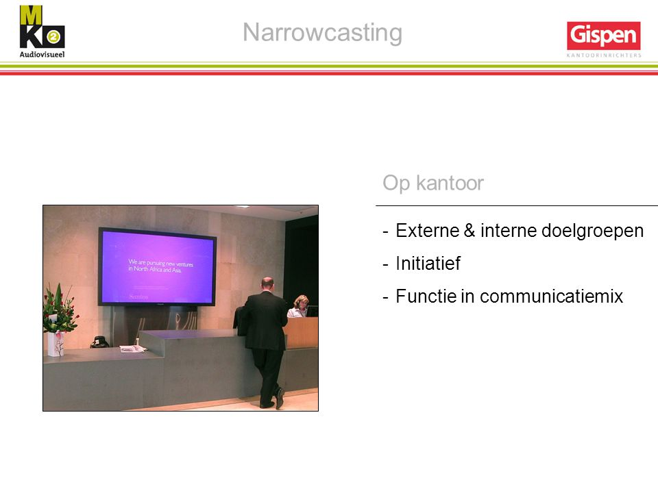 Narrowcasting Op kantoor Externe & interne doelgroepen Initiatief