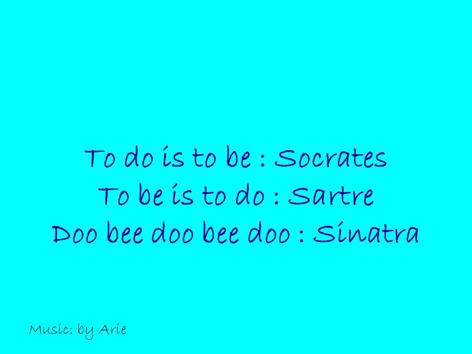 To do is to be : Socrates To be is to do : Sartre Doo bee doo bee doo : Sinatra