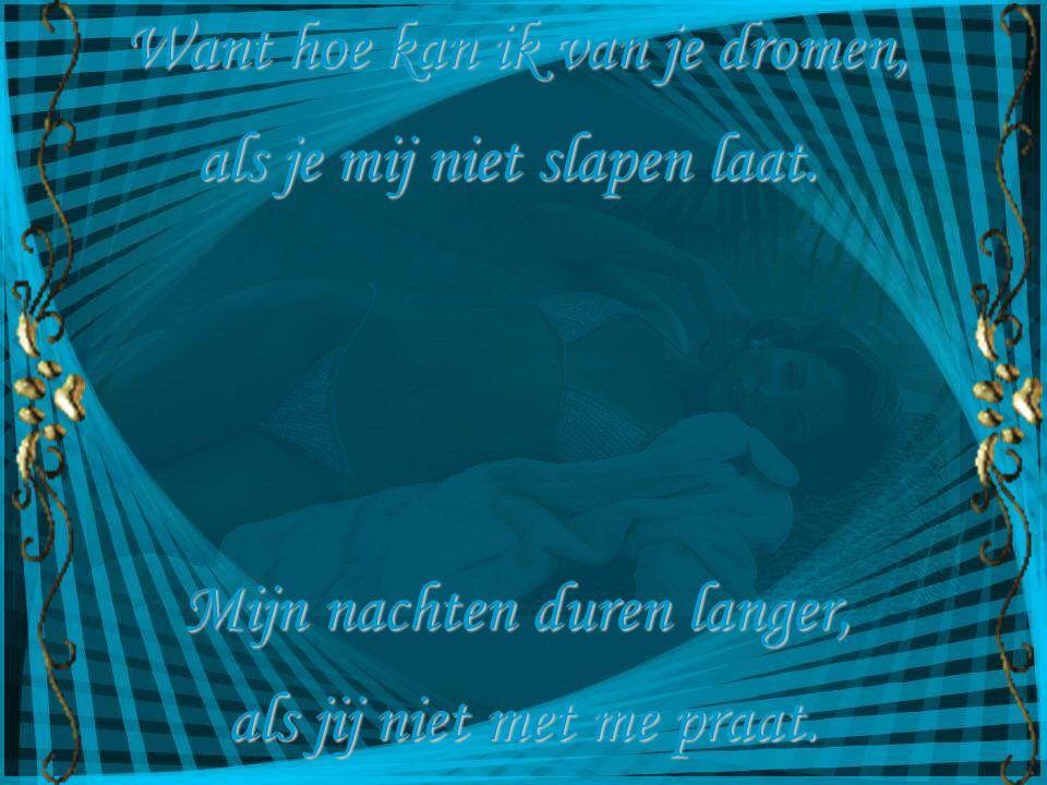 Want hoe kan ik van je dromen,