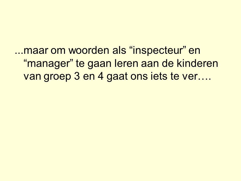...maar om woorden als inspecteur en manager te gaan leren aan de kinderen van groep 3 en 4 gaat ons iets te ver….