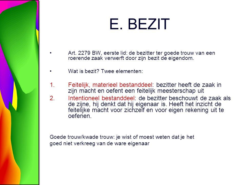 E. BEZIT Art. 2279 BW, eerste lid: de bezitter ter goede trouw van een roerende zaak verwerft door zijn bezit de eigendom.