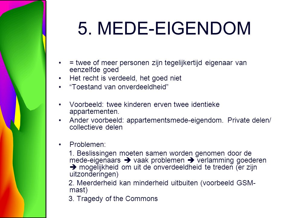 5. MEDE-EIGENDOM = twee of meer personen zijn tegelijkertijd eigenaar van eenzelfde goed. Het recht is verdeeld, het goed niet.