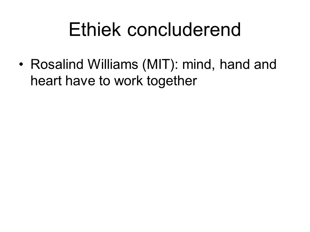 Ethiek concluderend Rosalind Williams (MIT): mind, hand and heart have to work together