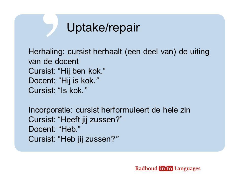 Uptake/repair Herhaling: cursist herhaalt (een deel van) de uiting van de docent. Cursist: Hij ben kok.