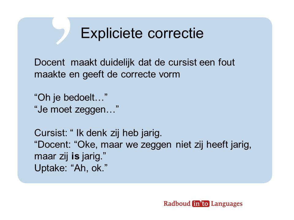 Expliciete correctie Docent maakt duidelijk dat de cursist een fout maakte en geeft de correcte vorm.