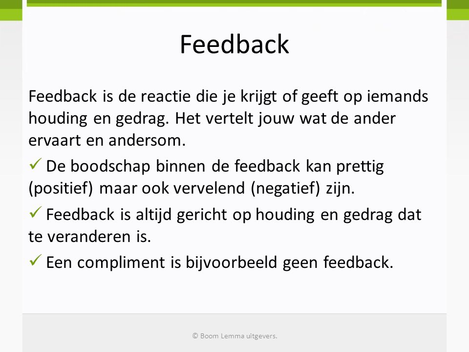 Feedback Feedback is de reactie die je krijgt of geeft op iemands houding en gedrag. Het vertelt jouw wat de ander ervaart en andersom.