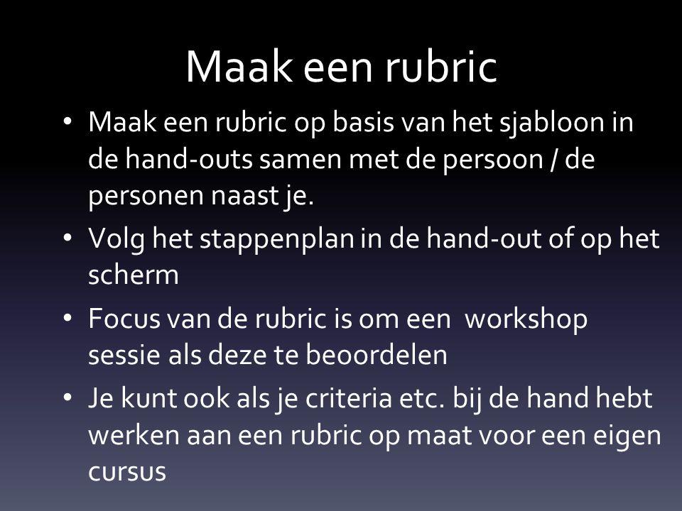 Maak een rubric Maak een rubric op basis van het sjabloon in de hand-outs samen met de persoon / de personen naast je.