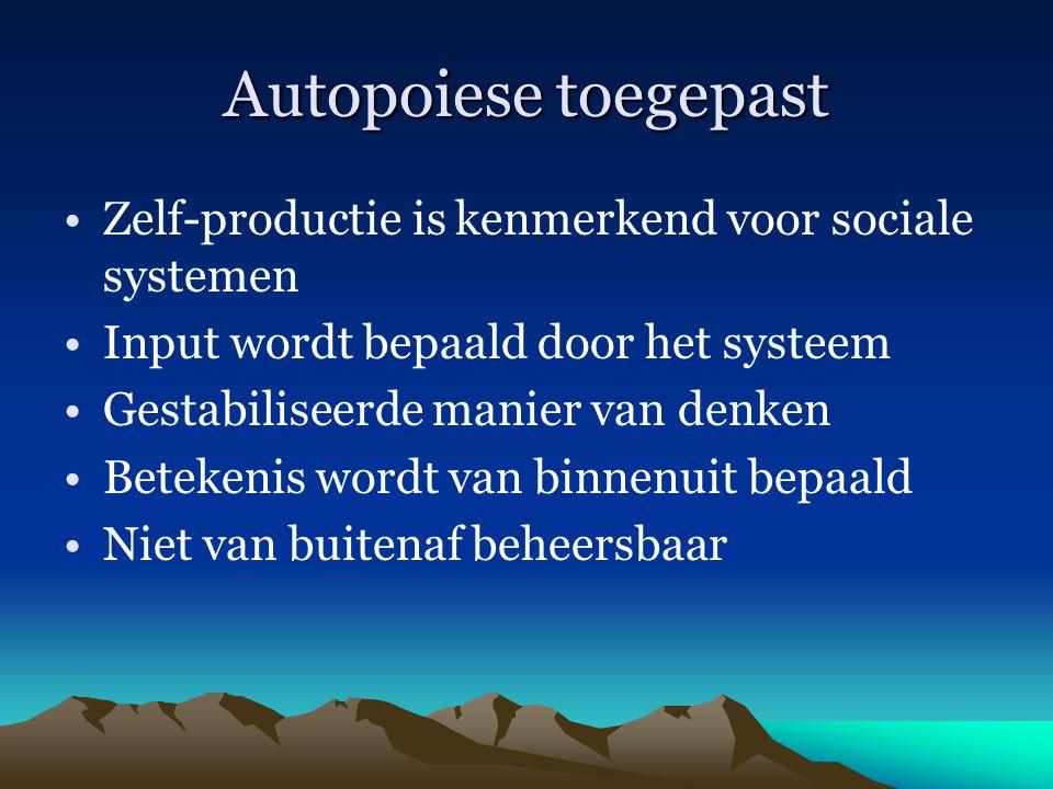 Autopoiese toegepast Zelf-productie is kenmerkend voor sociale systemen. Input wordt bepaald door het systeem.