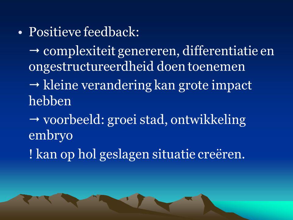 Positieve feedback:  complexiteit genereren, differentiatie en ongestructureerdheid doen toenemen.