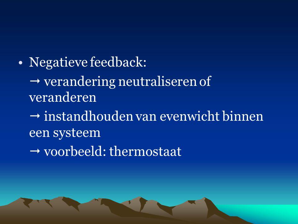 Negatieve feedback:  verandering neutraliseren of veranderen.  instandhouden van evenwicht binnen een systeem.