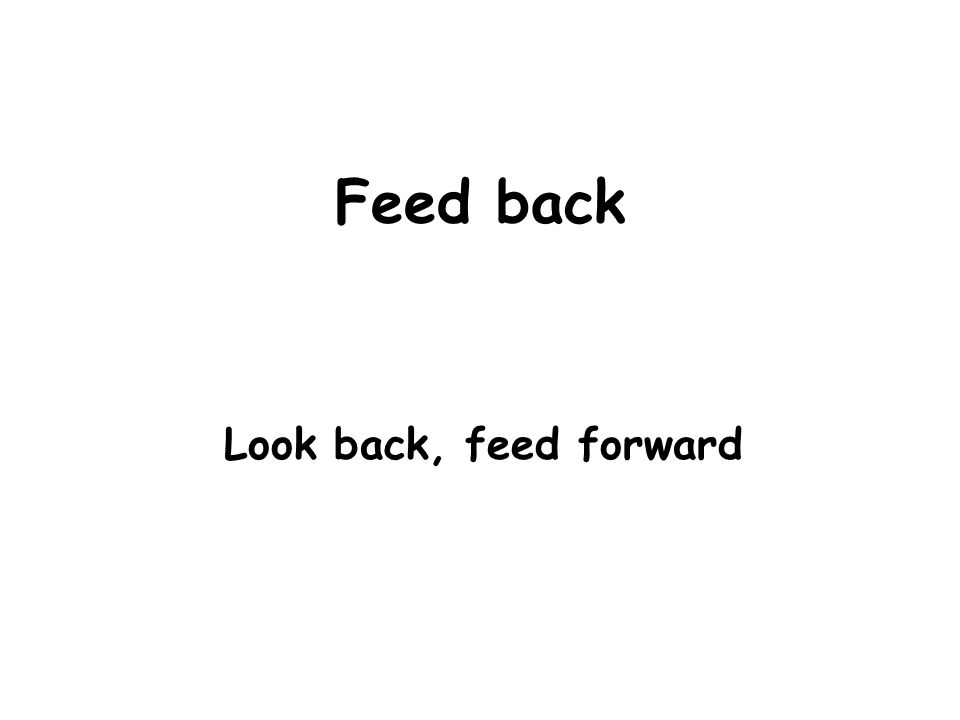 Feed back Look back, feed forward