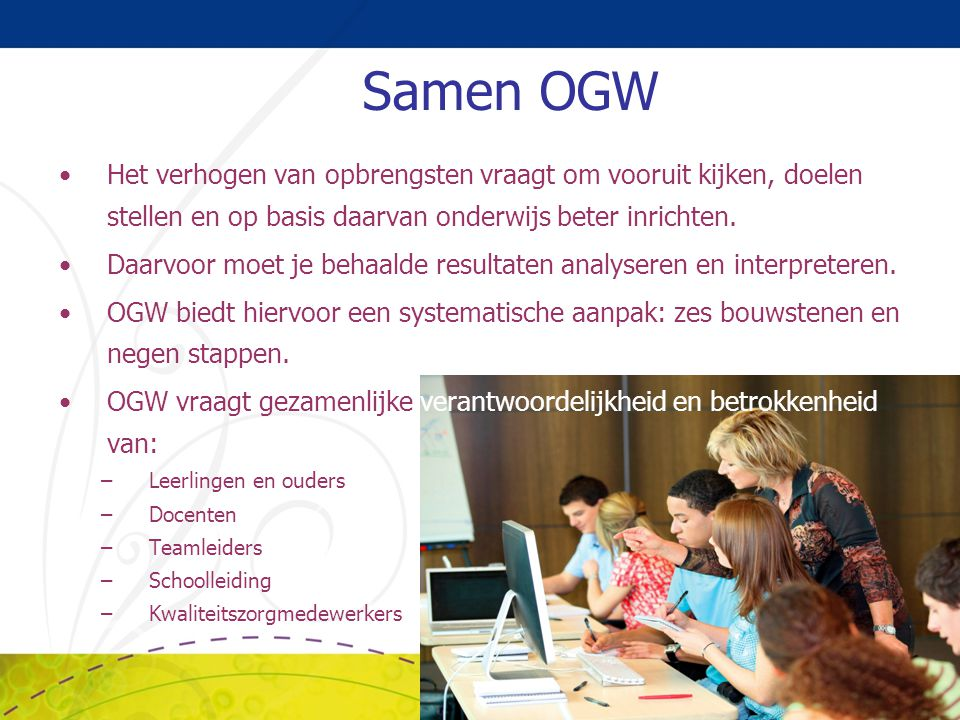 Samen OGW Het verhogen van opbrengsten vraagt om vooruit kijken, doelen stellen en op basis daarvan onderwijs beter inrichten.