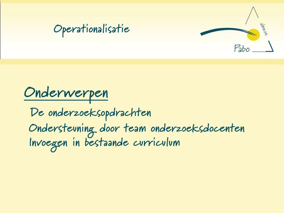 Operationalisatie Onderwerpen De onderzoeksopdrachten Ondersteuning door team onderzoeksdocenten Invoegen in bestaande curriculum.