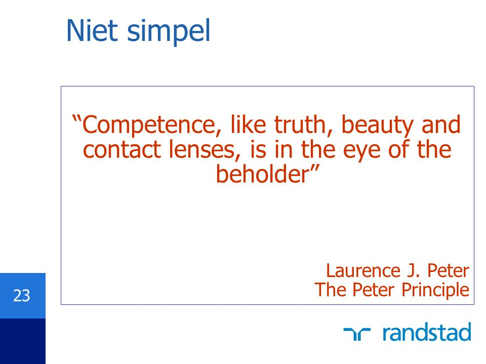 Niet simpel Competence, like truth, beauty and contact lenses, is in the eye of the beholder Laurence J. Peter.
