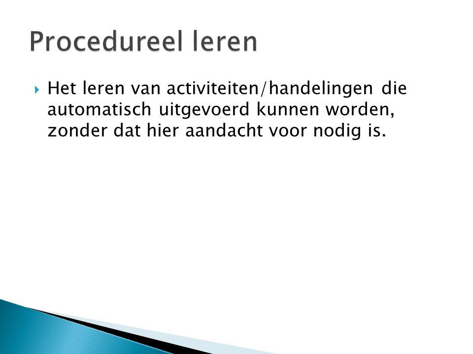 Procedureel leren Het leren van activiteiten/handelingen die automatisch uitgevoerd kunnen worden, zonder dat hier aandacht voor nodig is.