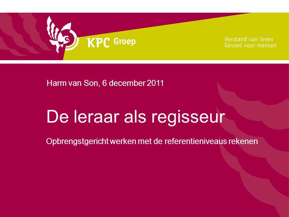 Harm van Son, 6 december 2011 De leraar als regisseur Opbrengstgericht werken met de referentieniveaus rekenen.