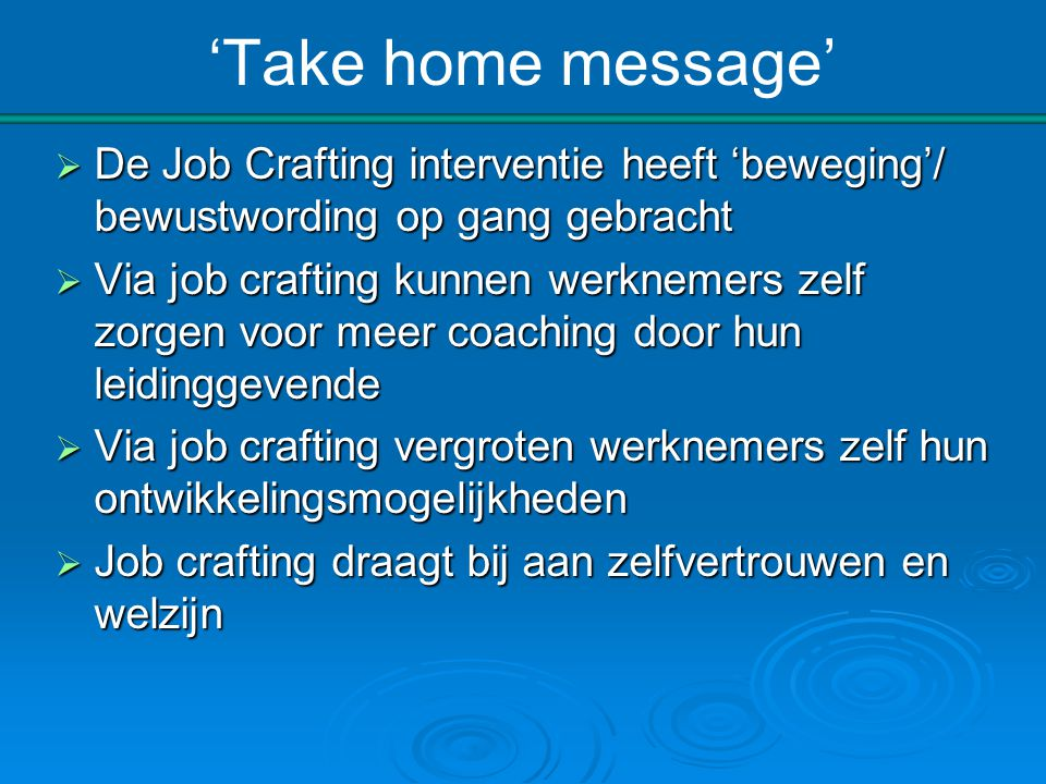 'Take home message' De Job Crafting interventie heeft 'beweging'/ bewustwording op gang gebracht.