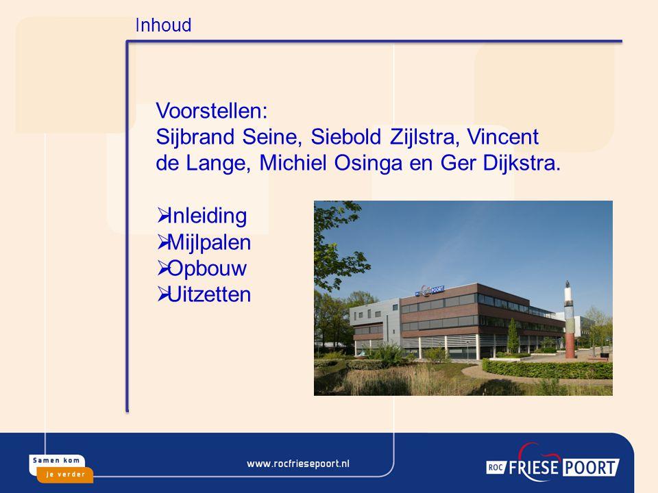 Inhoud Voorstellen: Sijbrand Seine, Siebold Zijlstra, Vincent de Lange, Michiel Osinga en Ger Dijkstra.