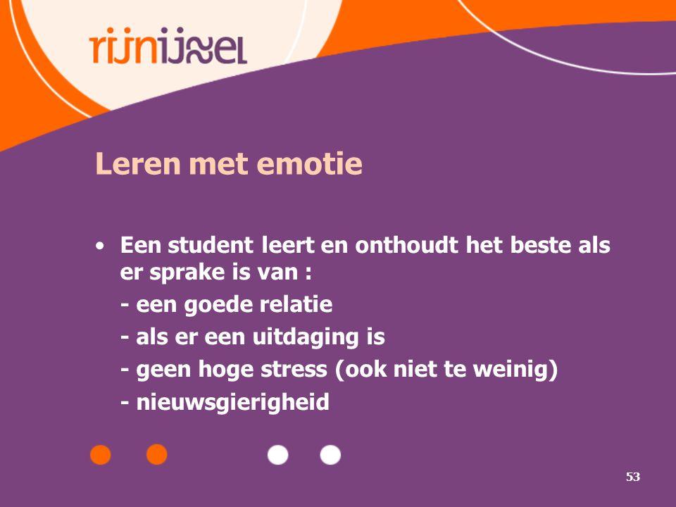 Leren met emotie Een student leert en onthoudt het beste als er sprake is van : - een goede relatie.