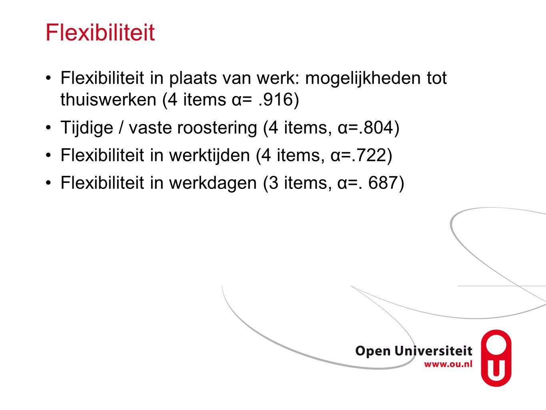 Flexibiliteit Flexibiliteit in plaats van werk: mogelijkheden tot thuiswerken (4 items α= .916) Tijdige / vaste roostering (4 items, α=.804)