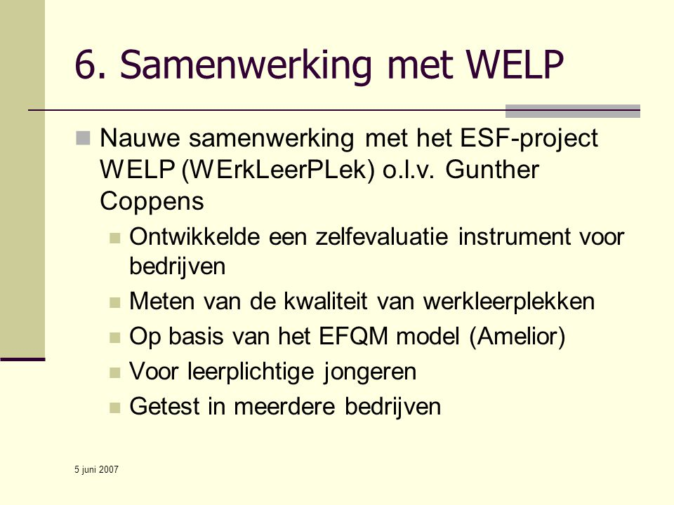6. Samenwerking met WELP Nauwe samenwerking met het ESF-project WELP (WErkLeerPLek) o.l.v. Gunther Coppens.