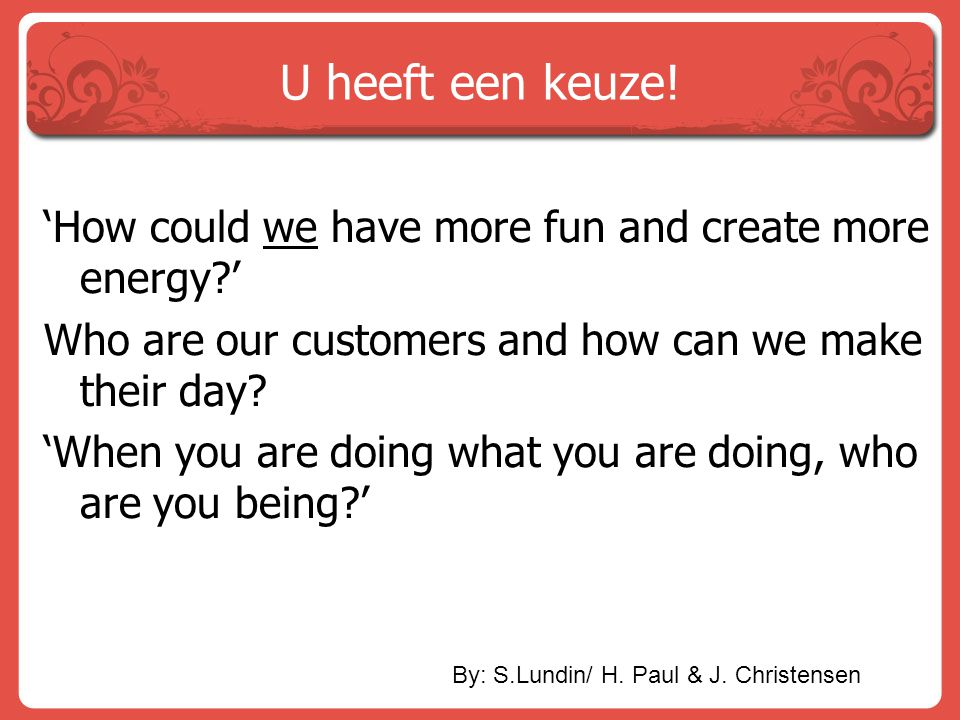 U heeft een keuze! 'How could we have more fun and create more energy ' Who are our customers and how can we make their day