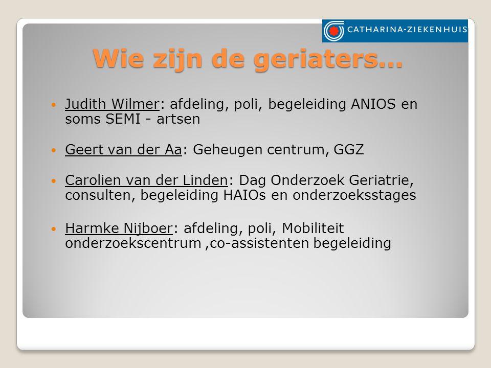 Wie zijn de geriaters… Judith Wilmer: afdeling, poli, begeleiding ANIOS en soms SEMI - artsen. Geert van der Aa: Geheugen centrum, GGZ.
