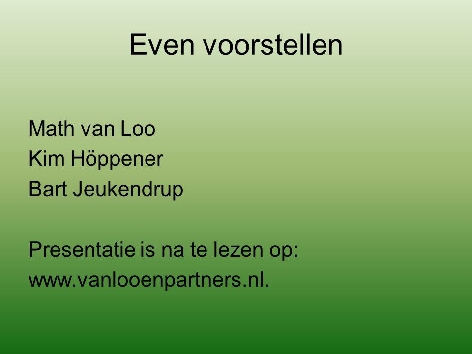 Even voorstellen Math van Loo Kim Höppener Bart Jeukendrup Presentatie is na te lezen op: www.vanlooenpartners.nl.