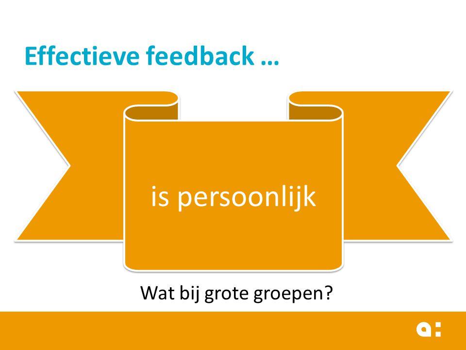 Effectieve feedback … is persoonlijk Wat bij grote groepen