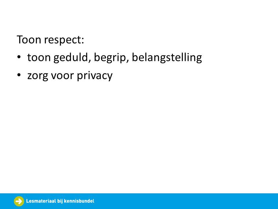 Toon respect: toon geduld, begrip, belangstelling zorg voor privacy
