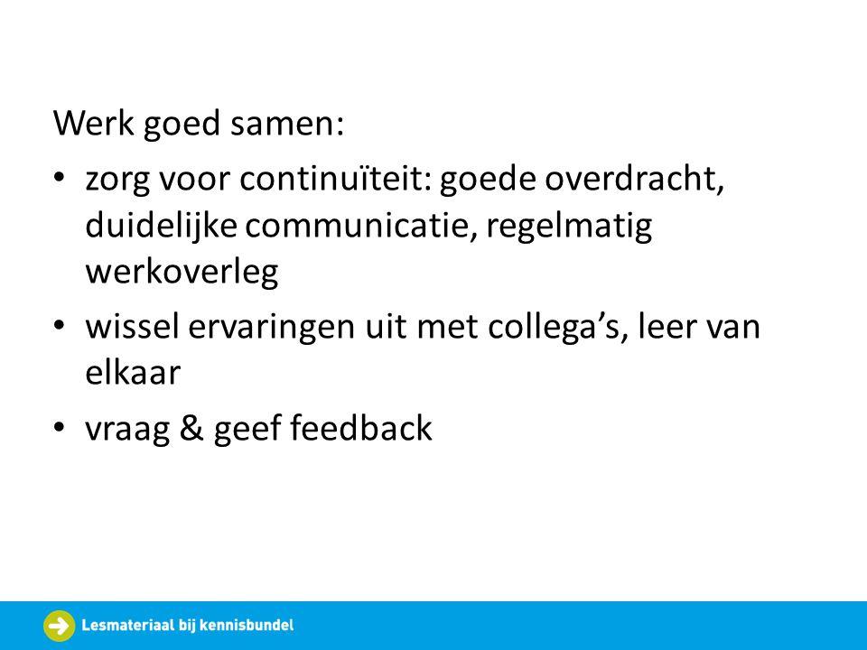 Werk goed samen: zorg voor continuïteit: goede overdracht, duidelijke communicatie, regelmatig werkoverleg.