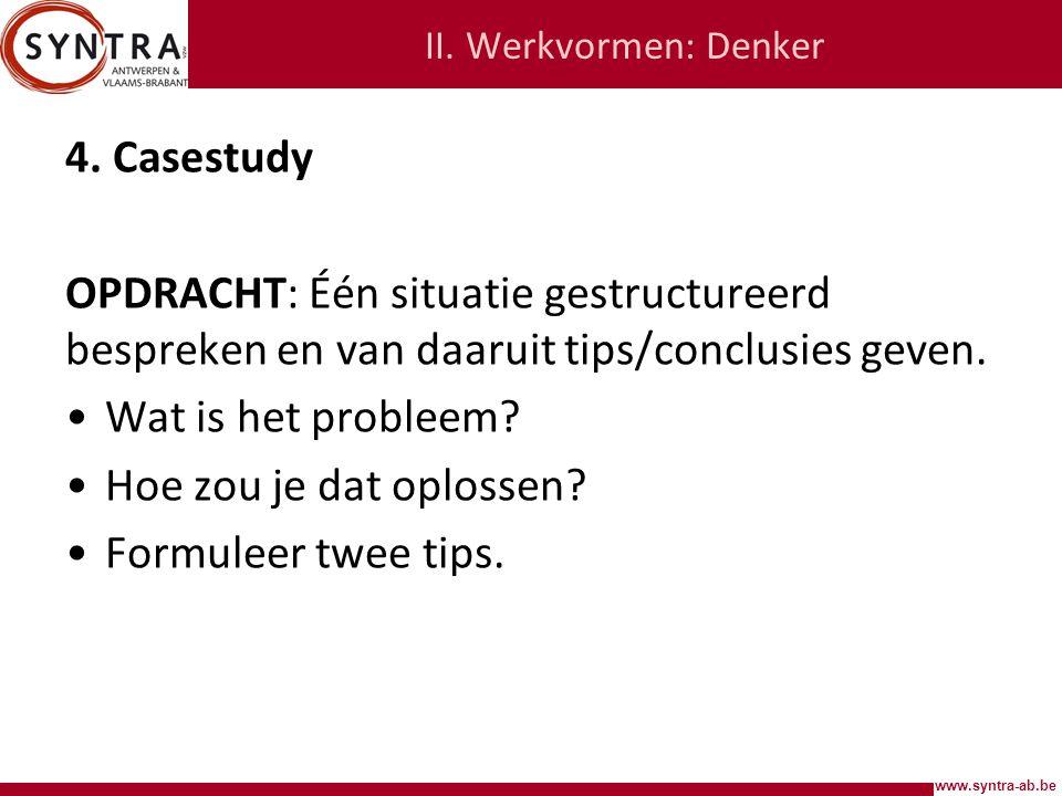 II. Werkvormen: Denker 4. Casestudy. OPDRACHT: Één situatie gestructureerd bespreken en van daaruit tips/conclusies geven.
