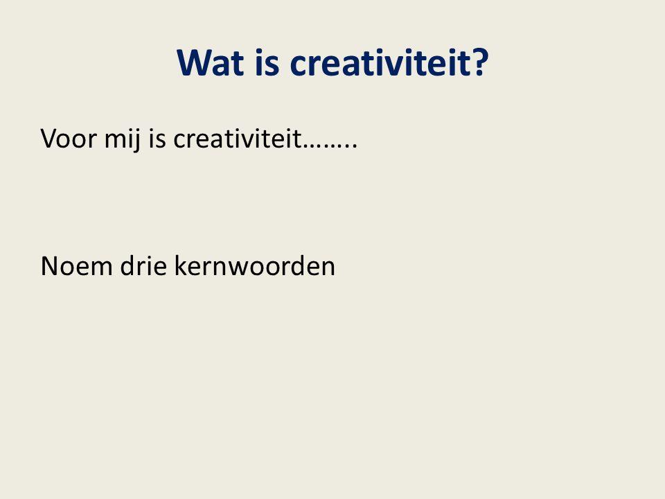 Wat is creativiteit Voor mij is creativiteit…….. Noem drie kernwoorden
