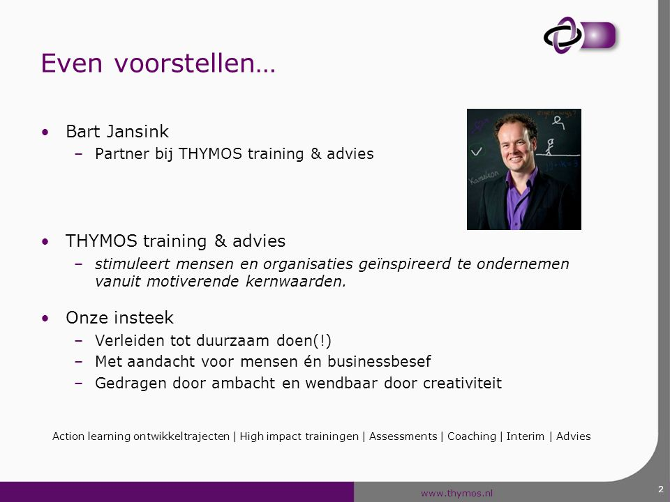Even voorstellen… Bart Jansink THYMOS training & advies Onze insteek