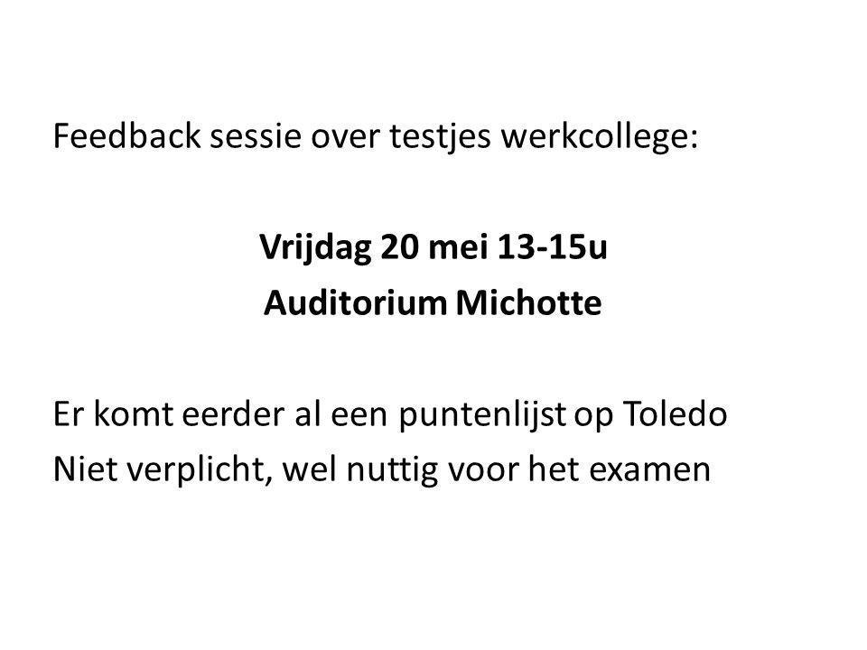 Feedback sessie over testjes werkcollege: Vrijdag 20 mei 13-15u Auditorium Michotte Er komt eerder al een puntenlijst op Toledo Niet verplicht, wel nuttig voor het examen