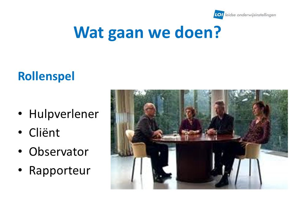 Wat gaan we doen Rollenspel Hulpverlener Cliënt Observator Rapporteur