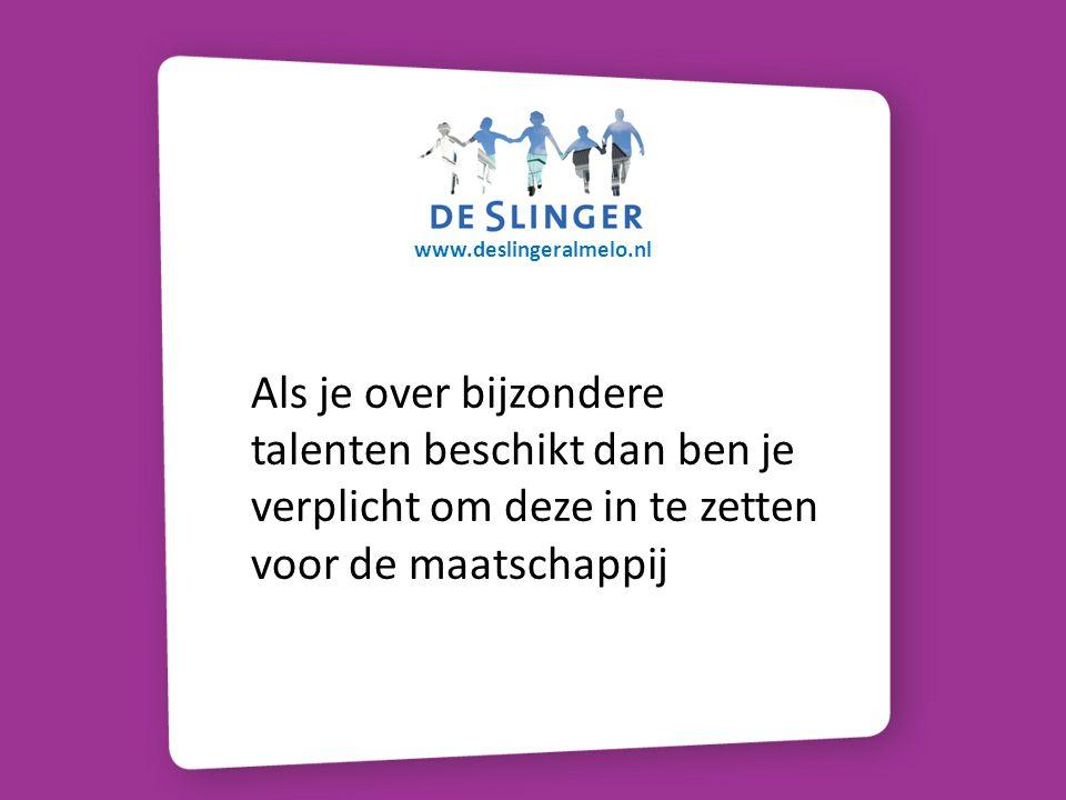 www.deslingeralmelo.nl Als je over bijzondere talenten beschikt dan ben je verplicht om deze in te zetten voor de maatschappij.