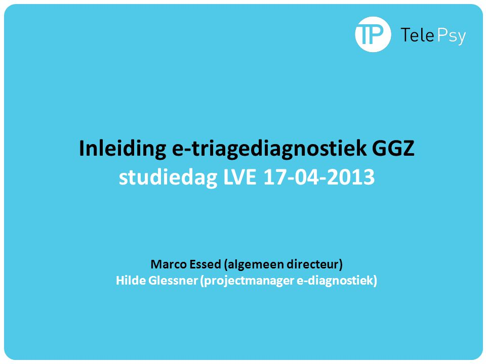 Inleiding e-triagediagnostiek GGZ studiedag LVE Marco Essed (algemeen directeur) Hilde Glessner (projectmanager e-diagnostiek)