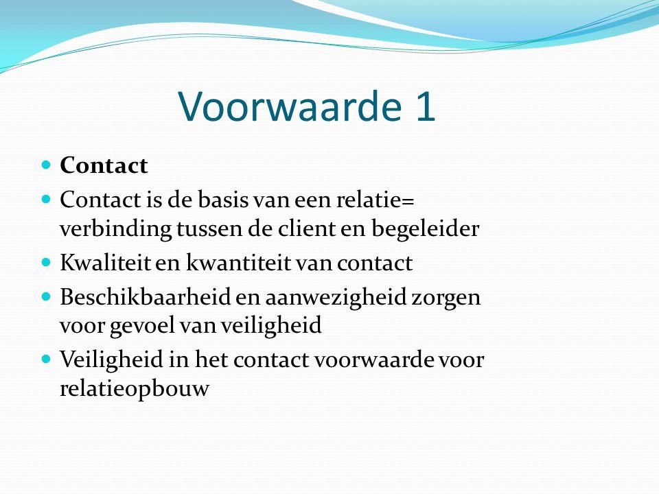Voorwaarde 1 Contact. Contact is de basis van een relatie= verbinding tussen de client en begeleider.